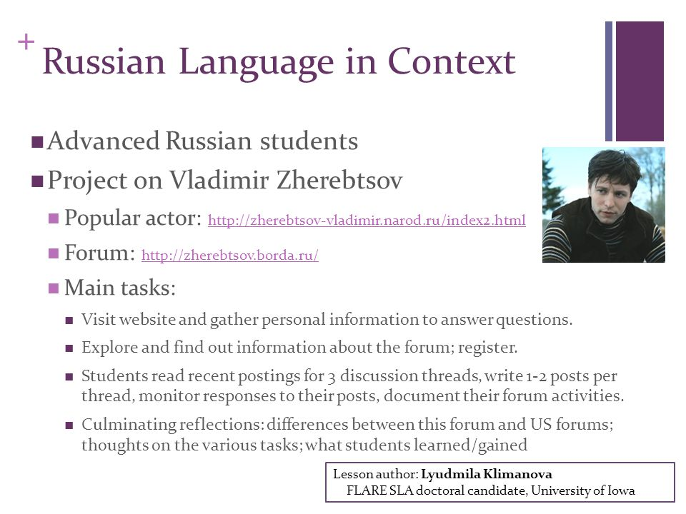 + Russian Language in Context Advanced Russian students Project on Vladimir Zherebtsov Popular actor: http://zherebtsov-vladimir.narod.ru/index2.html http://zherebtsov-vladimir.narod.ru/index2.html Forum: http://zherebtsov.borda.ru/ http://zherebtsov.borda.ru/ Main tasks: Visit website and gather personal information to answer questions.