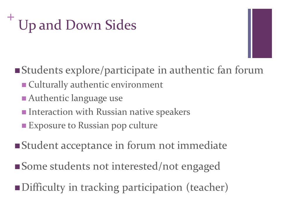 + Up and Down Sides Students explore/participate in authentic fan forum Culturally authentic environment Authentic language use Interaction with Russian native speakers Exposure to Russian pop culture Student acceptance in forum not immediate Some students not interested/not engaged Difficulty in tracking participation (teacher)