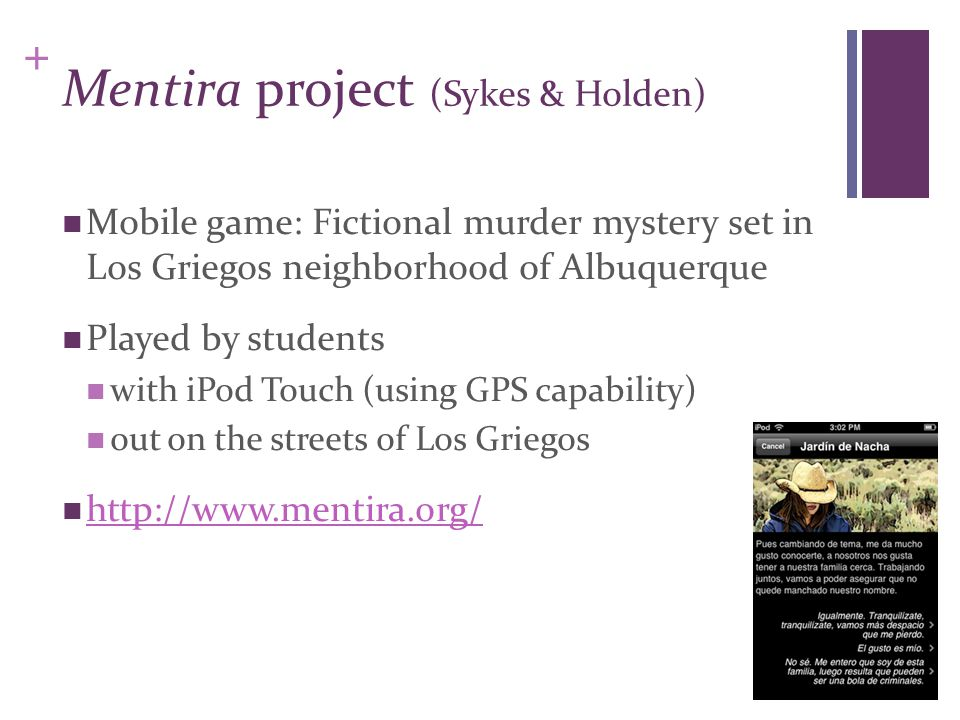 + Mentira project (Sykes & Holden) Mobile game: Fictional murder mystery set in Los Griegos neighborhood of Albuquerque Played by students with iPod T