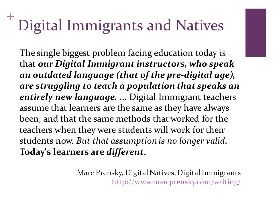 + Digital Immigrants and Natives The single biggest problem facing education today is that our Digital Immigrant instructors, who speak an outdated language (that of the pre-digital age), are struggling to teach a population that speaks an entirely new language....