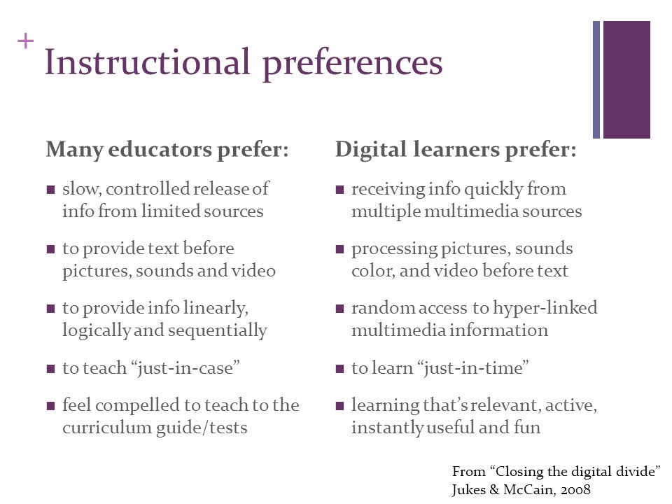 + Instructional preferences Many educators prefer: slow, controlled release of info from limited sources to provide text before pictures, sounds and video to provide info linearly, logically and sequentially to teach just-in-case feel compelled to teach to the curriculum guide/tests Digital learners prefer: receiving info quickly from multiple multimedia sources processing pictures, sounds color, and video before text random access to hyper-linked multimedia information to learn just-in-time learning that's relevant, active, instantly useful and fun From Closing the digital divide Jukes & McCain, 2008
