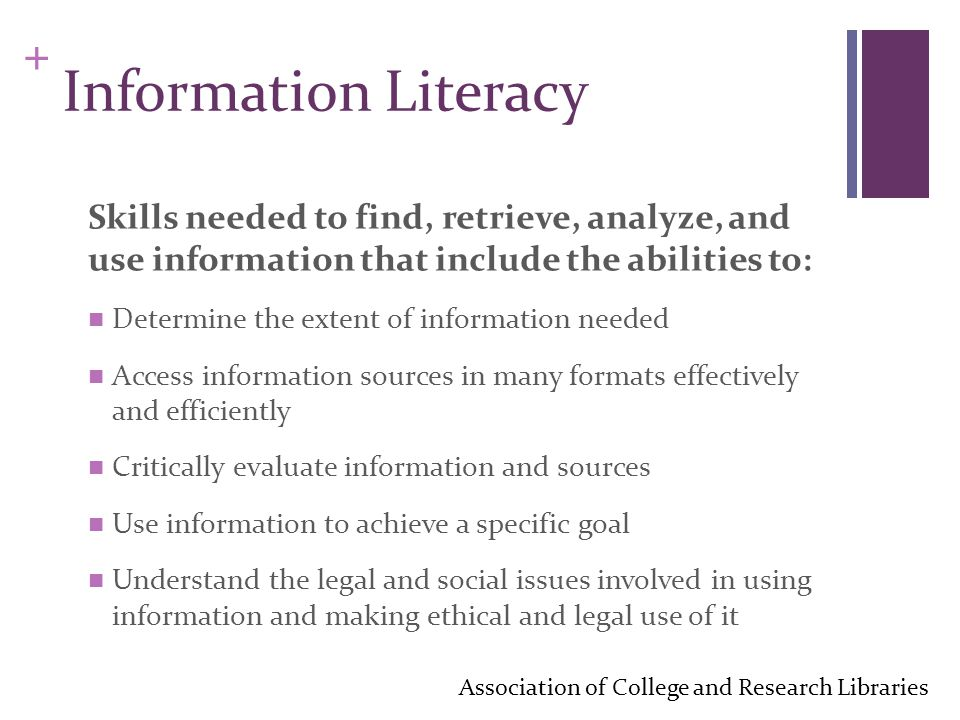 + Information Literacy Skills needed to find, retrieve, analyze, and use information that include the abilities to: Determine the extent of information needed Access information sources in many formats effectively and efficiently Critically evaluate information and sources Use information to achieve a specific goal Understand the legal and social issues involved in using information and making ethical and legal use of it Association of College and Research Libraries