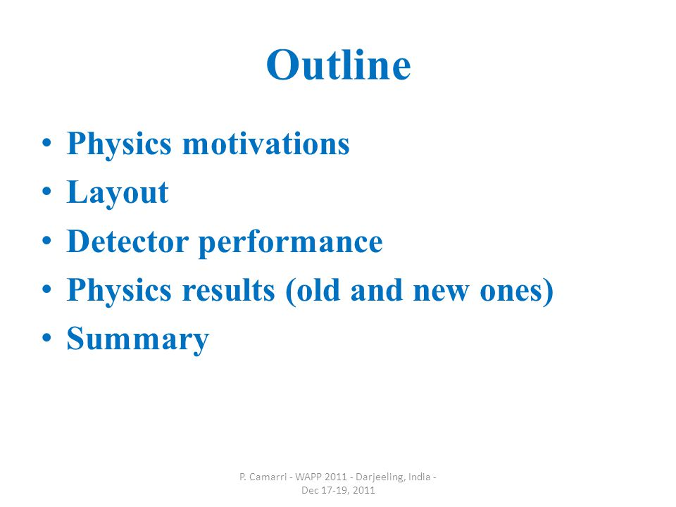 Outline Physics motivations Layout Detector performance Physics results (old and new ones) Summary P.
