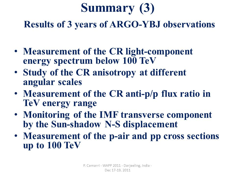 Summary (3) Results of 3 years of ARGO-YBJ observations Measurement of the CR light-component energy spectrum below 100 TeV Study of the CR anisotropy at different angular scales Measurement of the CR anti-p/p flux ratio in TeV energy range Monitoring of the IMF transverse component by the Sun-shadow N-S displacement Measurement of the p-air and pp cross sections up to 100 TeV P.