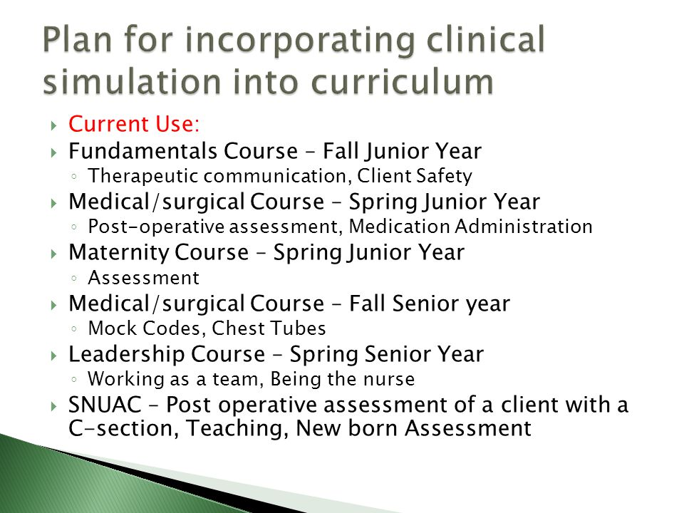  Current Use:  Fundamentals Course – Fall Junior Year ◦ Therapeutic communication, Client Safety  Medical/surgical Course – Spring Junior Year ◦ Post-operative assessment, Medication Administration  Maternity Course – Spring Junior Year ◦ Assessment  Medical/surgical Course – Fall Senior year ◦ Mock Codes, Chest Tubes  Leadership Course – Spring Senior Year ◦ Working as a team, Being the nurse  SNUAC – Post operative assessment of a client with a C-section, Teaching, New born Assessment