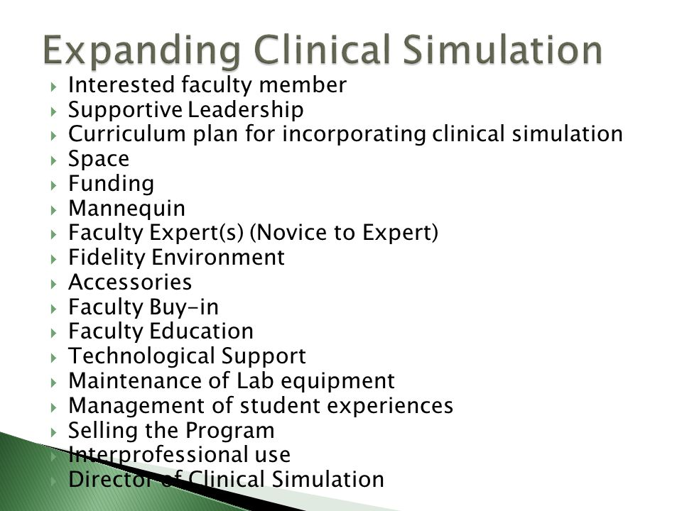  Interested faculty member  Supportive Leadership  Curriculum plan for incorporating clinical simulation  Space  Funding  Mannequin  Faculty Expert(s) (Novice to Expert)  Fidelity Environment  Accessories  Faculty Buy-in  Faculty Education  Technological Support  Maintenance of Lab equipment  Management of student experiences  Selling the Program  Interprofessional use  Director of Clinical Simulation