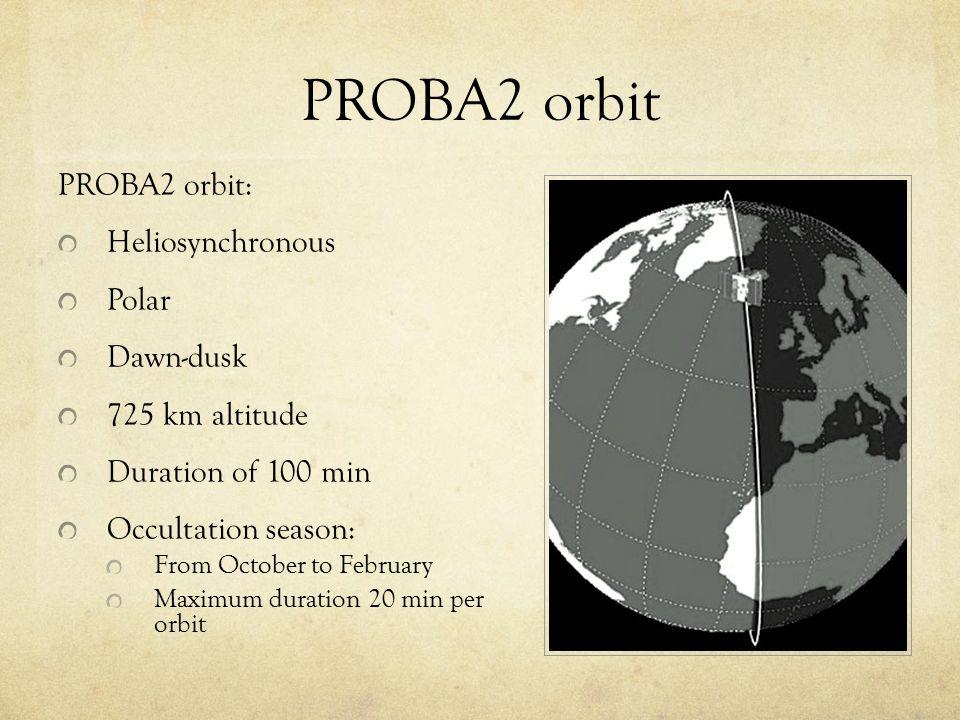 PROBA2 orbit PROBA2 orbit: Heliosynchronous Polar Dawn-dusk 725 km altitude Duration of 100 min Occultation season: From October to February Maximum duration 20 min per orbit