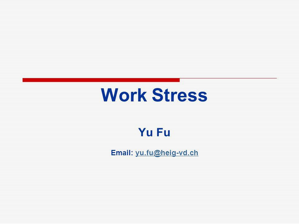 Work Stress Yu Fu Email: yu.fu@heig-vd.chyu.fu@heig-vd.ch