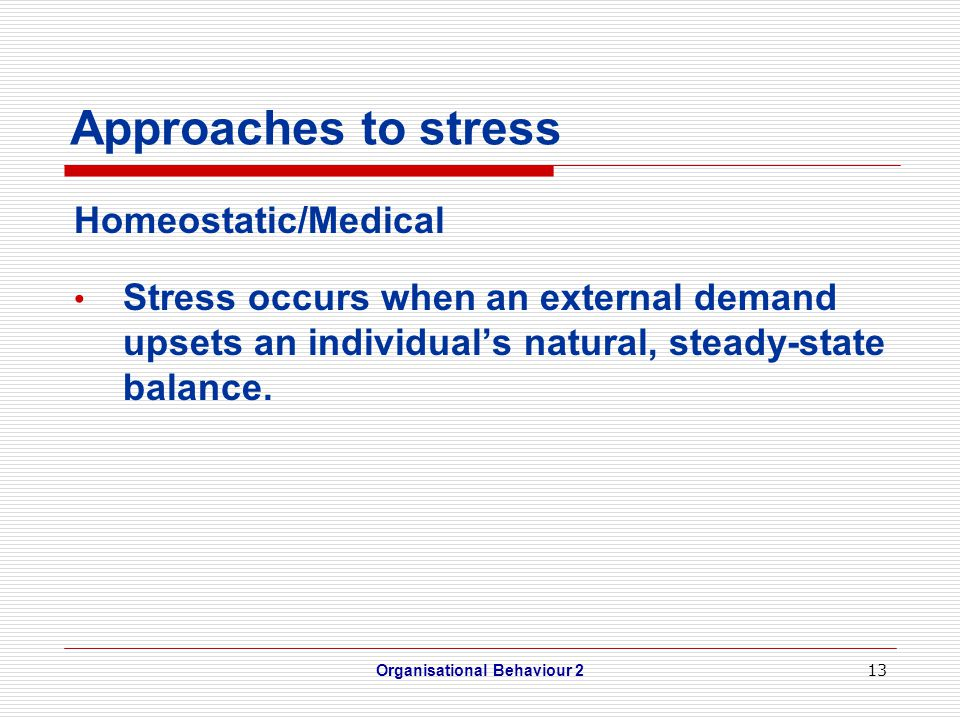 13 Approaches to stress Homeostatic/Medical Stress occurs when an external demand upsets an individual's natural, steady-state balance.