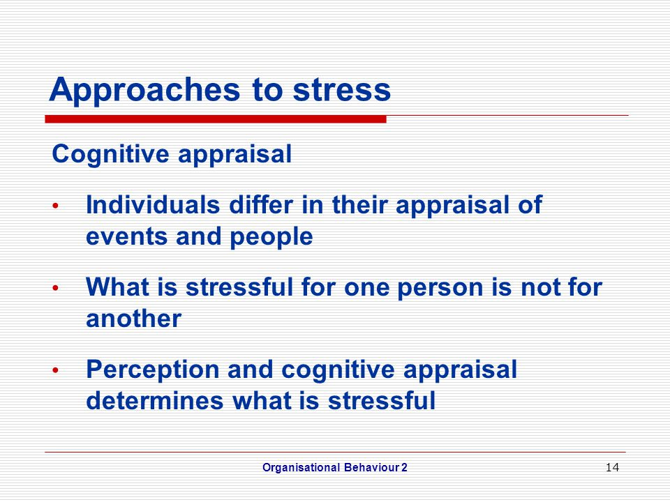 14 Approaches to stress Cognitive appraisal Individuals differ in their appraisal of events and people What is stressful for one person is not for another Perception and cognitive appraisal determines what is stressful Organisational Behaviour 2