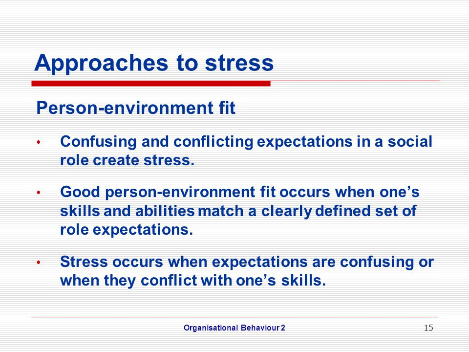 15 Approaches to stress Person-environment fit Confusing and conflicting expectations in a social role create stress. Good person-environment fit occu