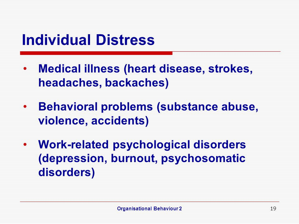 19 Individual Distress Medical illness (heart disease, strokes, headaches, backaches) Behavioral problems (substance abuse, violence, accidents) Work-related psychological disorders (depression, burnout, psychosomatic disorders) Organisational Behaviour 2