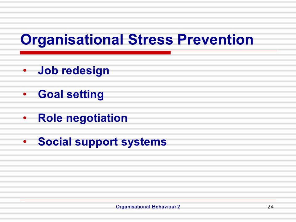24 Organisational Stress Prevention Job redesign Goal setting Role negotiation Social support systems Organisational Behaviour 2