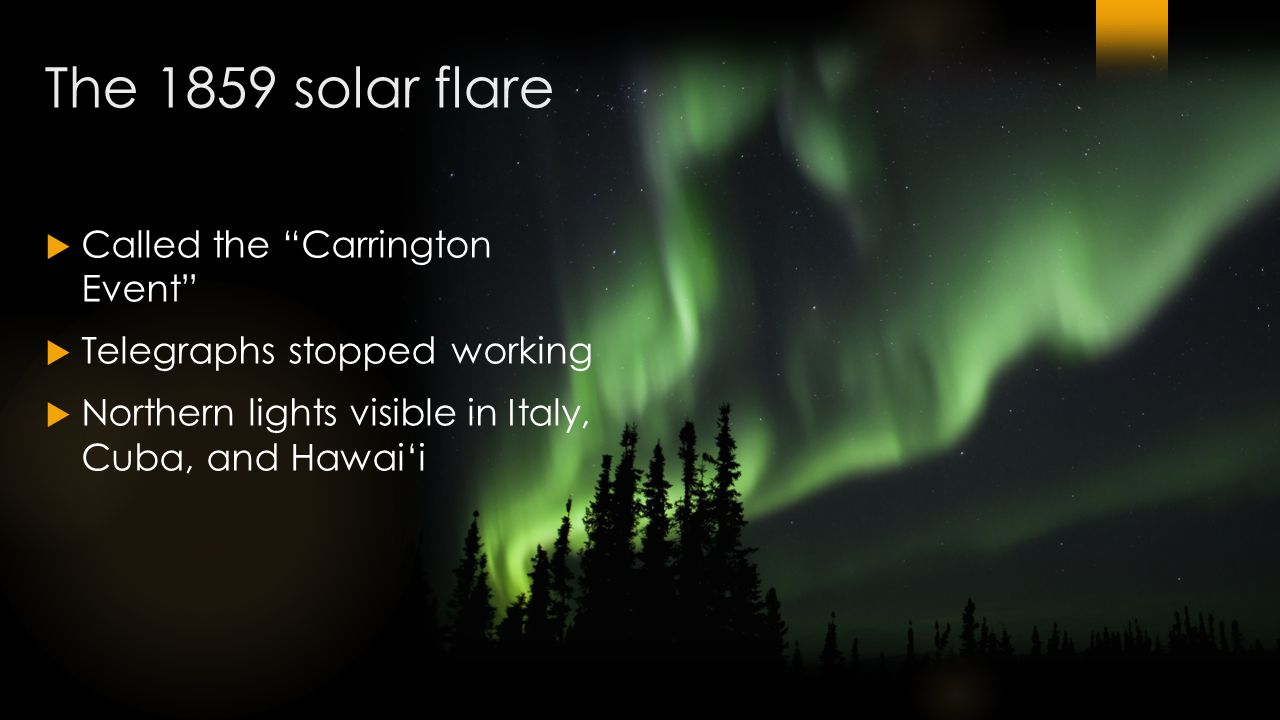 The 1859 solar flare  Called the Carrington Event  Telegraphs stopped working  Northern lights visible in Italy, Cuba, and Hawai'i