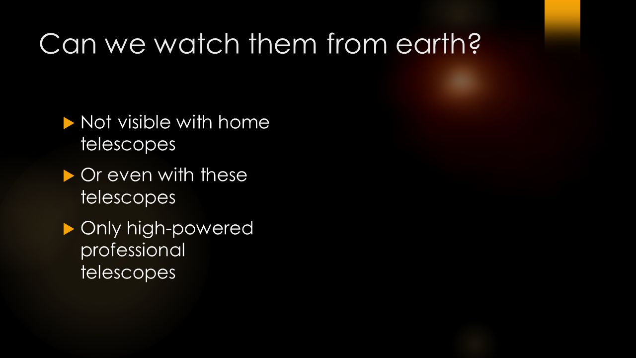 Can we watch them from earth?  Not visible with home telescopes  Or even with these telescopes  Only high-powered professional telescopes