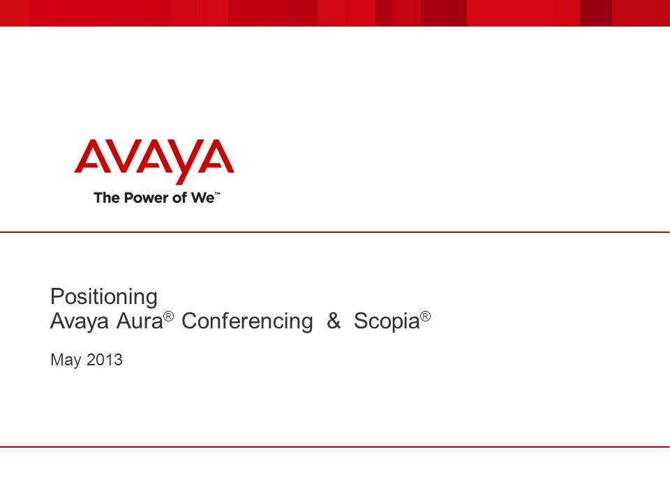 Positioning Avaya Aura ® Conferencing & Scopia ® May 2013