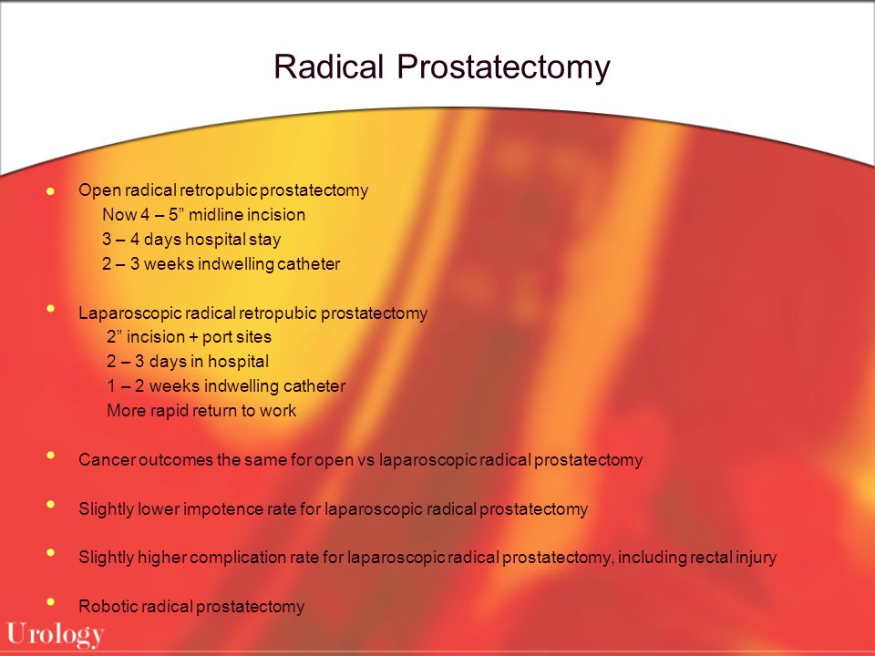 Radical Prostatectomy Open radical retropubic prostatectomy Now 4 – 5 midline incision 3 – 4 days hospital stay 2 – 3 weeks indwelling catheter Laparoscopic radical retropubic prostatectomy 2 incision + port sites 2 – 3 days in hospital 1 – 2 weeks indwelling catheter More rapid return to work Cancer outcomes the same for open vs laparoscopic radical prostatectomy Slightly lower impotence rate for laparoscopic radical prostatectomy Slightly higher complication rate for laparoscopic radical prostatectomy, including rectal injury Robotic radical prostatectomy