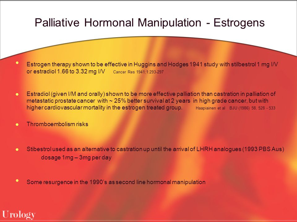 Palliative Hormonal Manipulation - Estrogens Estrogen therapy shown to be effective in Huggins and Hodges 1941 study with stilbestrol 1 mg I/V or estradiol 1.66 to 3.32 mg I/V Cancer Res 1941;1:293-297 Estradiol (given I/M and orally) shown to be more effective palliation than castration in palliation of metastatic prostate cancer with ~ 25% better survival at 2 years in high grade cancer, but with higher cardiovascular mortality in the estrogen treated group.