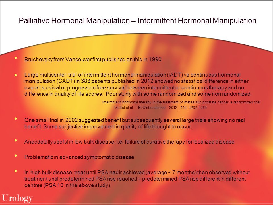 Palliative Hormonal Manipulation – Intermittent Hormonal Manipulation Bruchovsky from Vancouver first published on this in 1990 Large multicenter trial of intermittent hormonal manipulation (IADT) vs continuous hormonal manipulation (CADT) in 383 patients published in 2012 showed no statistical difference in either overall survival or progression free survival between intermittent or continuous therapy and no difference in quality of life scores.