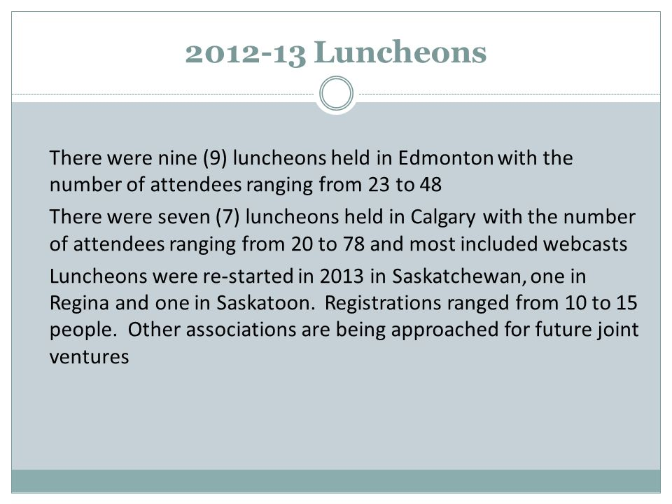 2012-13 Luncheons There were nine (9) luncheons held in Edmonton with the number of attendees ranging from 23 to 48 There were seven (7) luncheons held in Calgary with the number of attendees ranging from 20 to 78 and most included webcasts Luncheons were re-started in 2013 in Saskatchewan, one in Regina and one in Saskatoon.