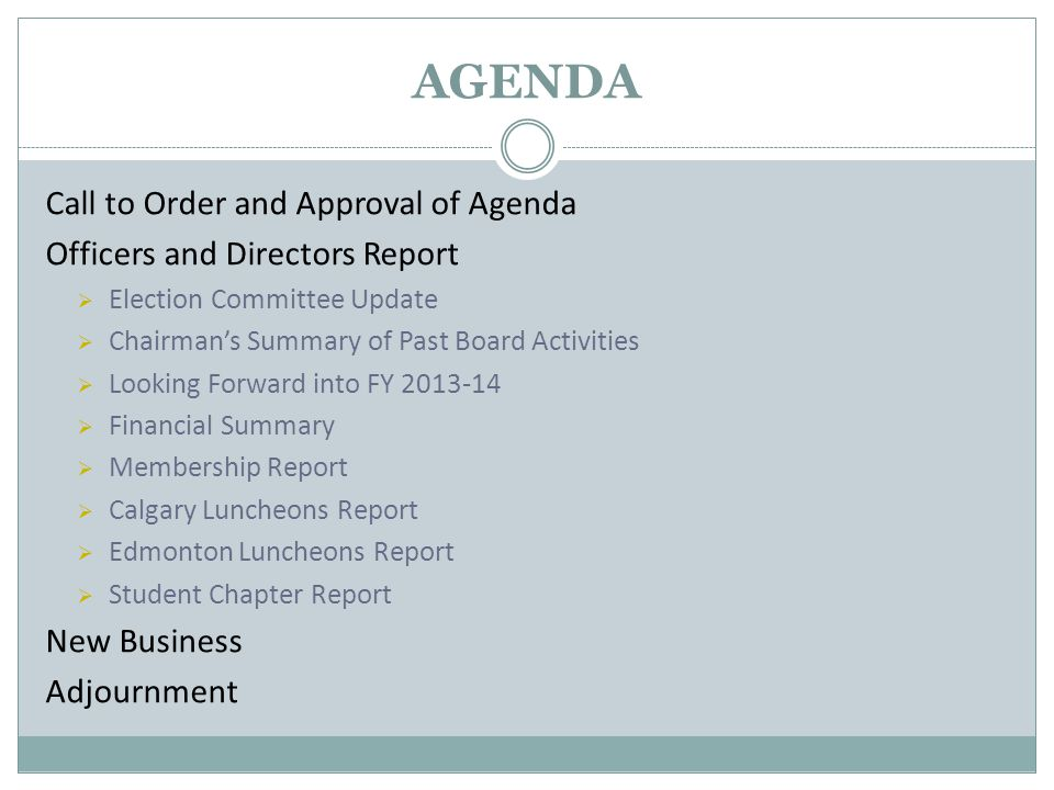 AGENDA Call to Order and Approval of Agenda Officers and Directors Report  Election Committee Update  Chairman's Summary of Past Board Activities  Looking Forward into FY 2013-14  Financial Summary  Membership Report  Calgary Luncheons Report  Edmonton Luncheons Report  Student Chapter Report New Business Adjournment