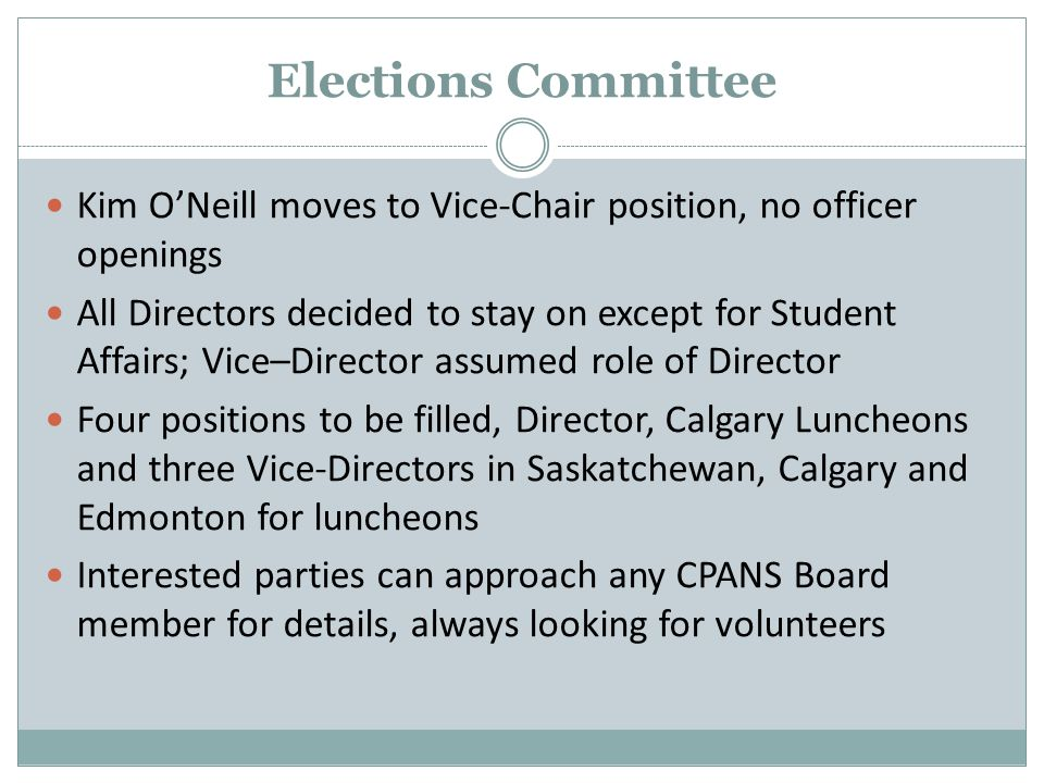 Elections Committee Kim O'Neill moves to Vice-Chair position, no officer openings All Directors decided to stay on except for Student Affairs; Vice–Director assumed role of Director Four positions to be filled, Director, Calgary Luncheons and three Vice-Directors in Saskatchewan, Calgary and Edmonton for luncheons Interested parties can approach any CPANS Board member for details, always looking for volunteers
