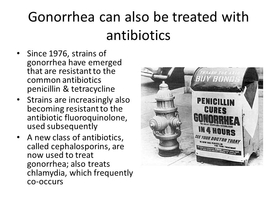 Gonorrhea can also be treated with antibiotics Since 1976, strains of gonorrhea have emerged that are resistant to the common antibiotics penicillin &
