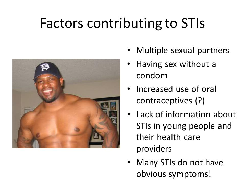 Factors contributing to STIs Multiple sexual partners Having sex without a condom Increased use of oral contraceptives (?) Lack of information about S