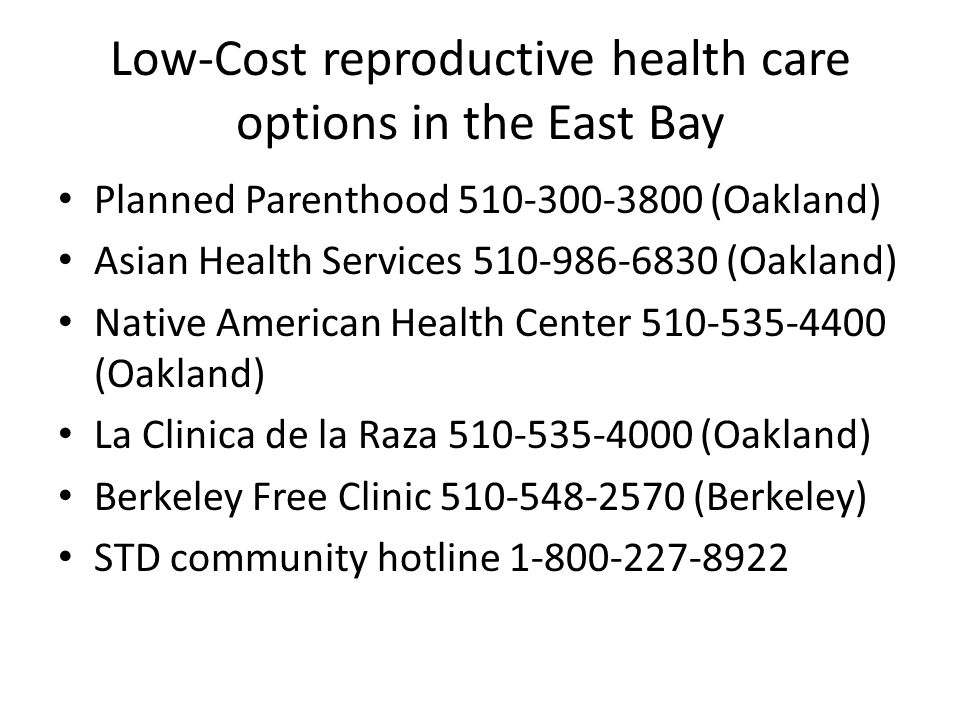 Low-Cost reproductive health care options in the East Bay Planned Parenthood 510-300-3800 (Oakland) Asian Health Services 510-986-6830 (Oakland) Nativ