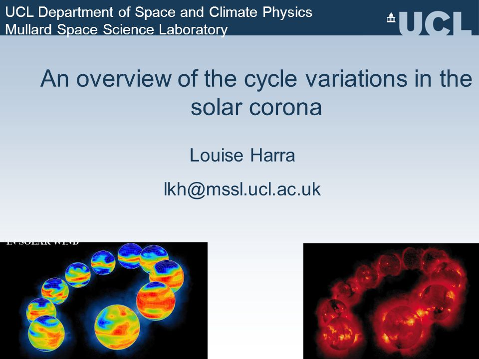 An overview of the cycle variations in the solar corona Louise Harra lkh@mssl.ucl.ac.uk UCL Department of Space and Climate Physics Mullard Space Science Laboratory