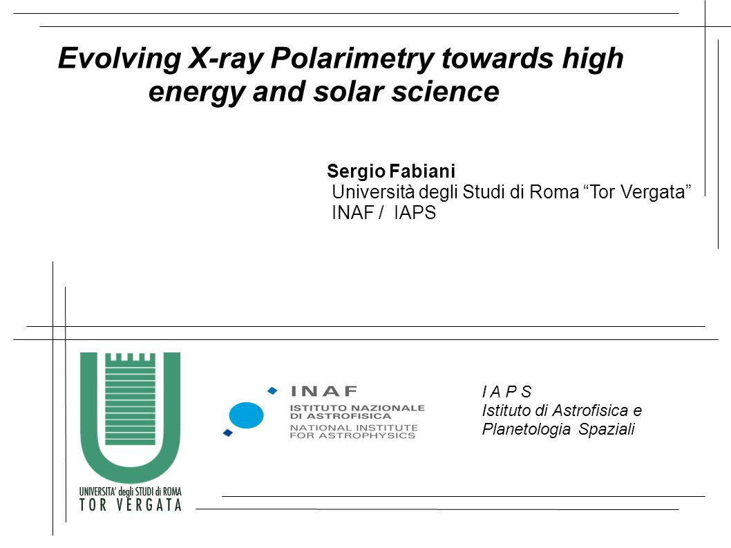 Evolving X-ray Polarimetry towards high energy and solar science Sergio Fabiani Università degli Studi di Roma Tor Vergata INAF / IAPS I A P S Istituto di Astrofisica e Planetologia Spaziali