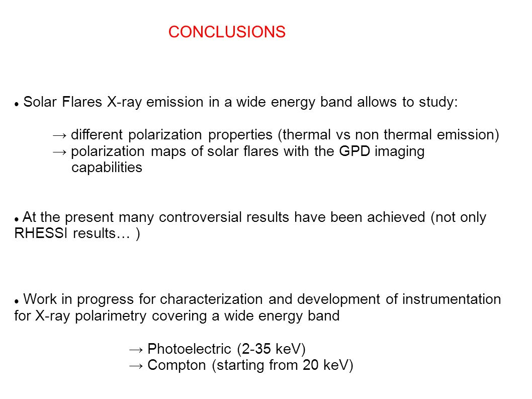 CONCLUSIONS Solar Flares X-ray emission in a wide energy band allows to study: → different polarization properties (thermal vs non thermal emission) → polarization maps of solar flares with the GPD imaging capabilities At the present many controversial results have been achieved (not only RHESSI results… ) Work in progress for characterization and development of instrumentation for X-ray polarimetry covering a wide energy band → Photoelectric (2-35 keV) → Compton (starting from 20 keV)