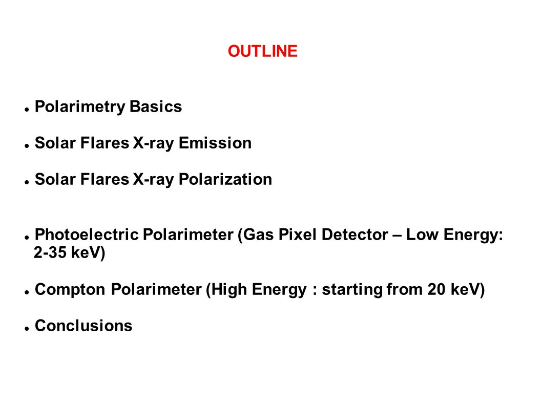 OUTLINE Polarimetry Basics Solar Flares X-ray Emission Solar Flares X-ray Polarization Photoelectric Polarimeter (Gas Pixel Detector – Low Energy: 2-3