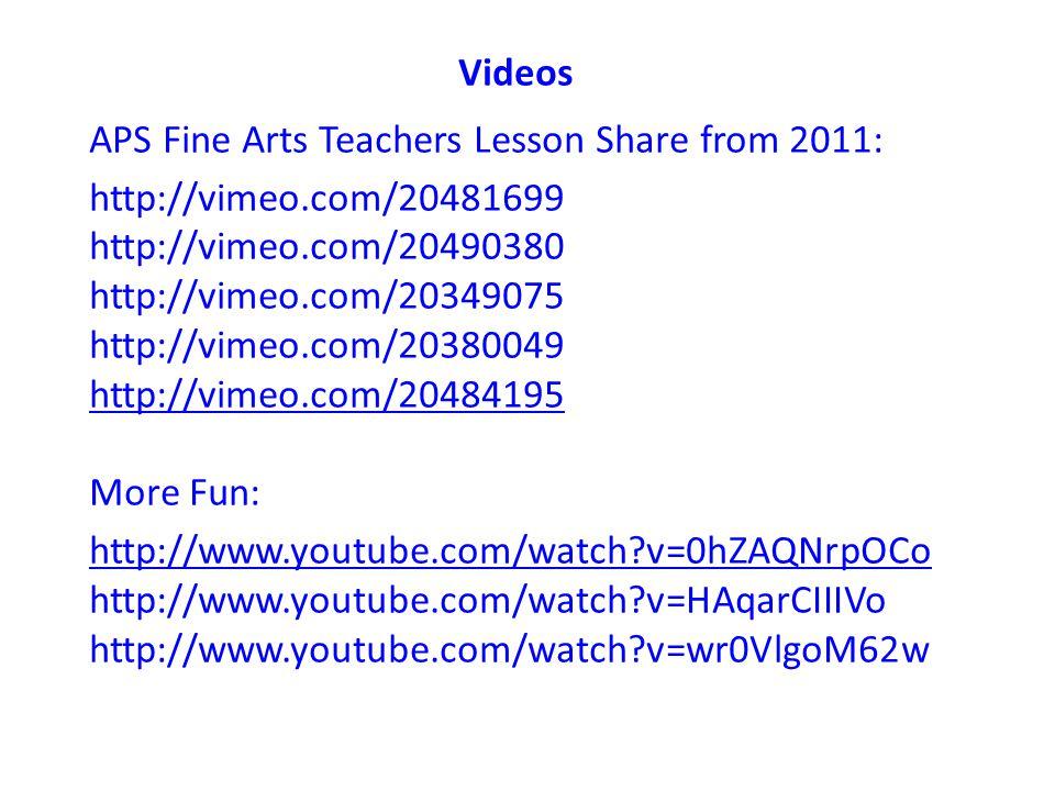 Videos APS Fine Arts Teachers Lesson Share from 2011: http://vimeo.com/20481699 http://vimeo.com/20490380 http://vimeo.com/20349075 http://vimeo.com/20380049 http://vimeo.com/20484195 More Fun: http://www.youtube.com/watch v=0hZAQNrpOCo http://www.youtube.com/watch v=HAqarCIIIVo http://www.youtube.com/watch v=wr0VlgoM62w
