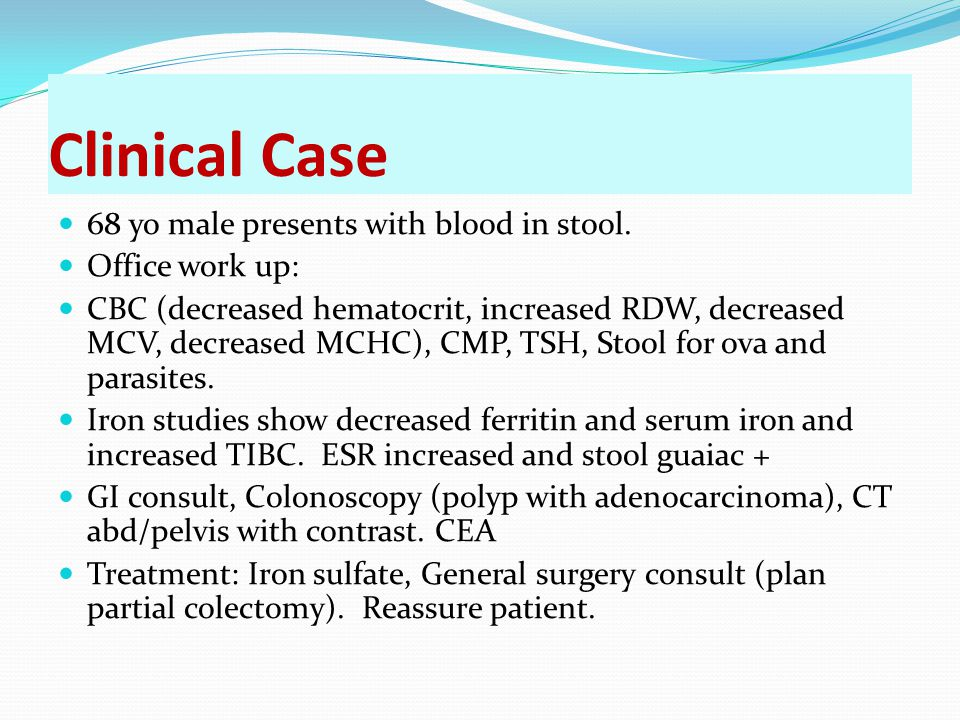 Clinical Case 68 yo male presents with blood in stool. Office work up: CBC (decreased hematocrit, increased RDW, decreased MCV, decreased MCHC), CMP,