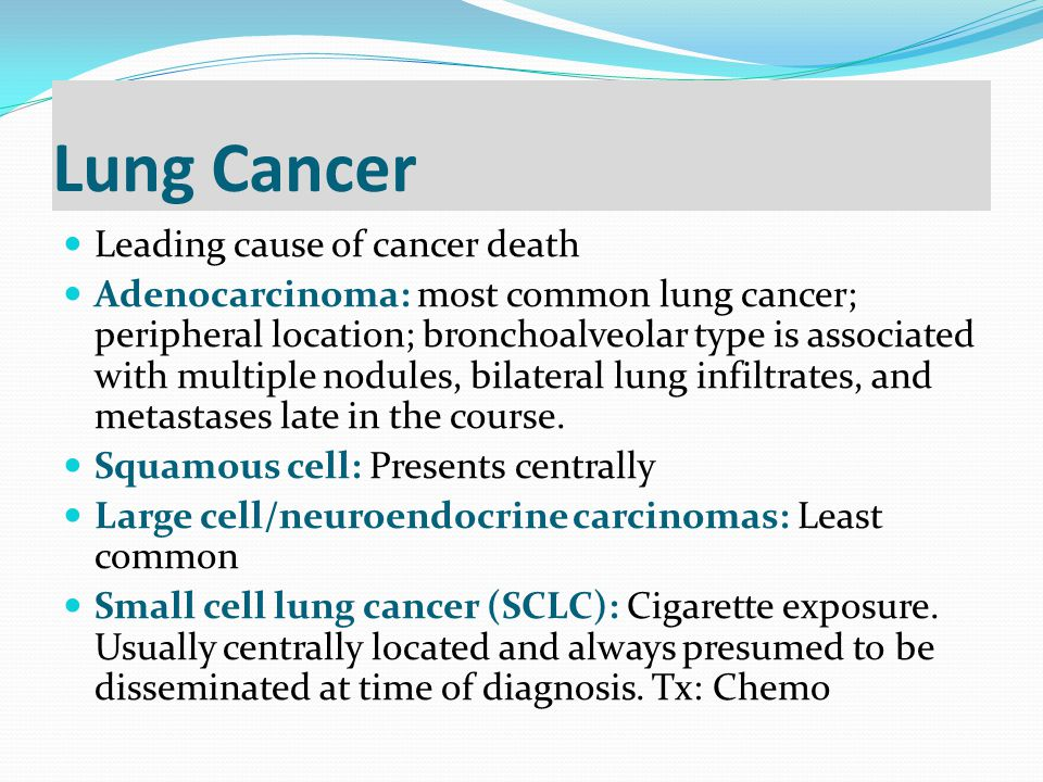 Lung Cancer Leading cause of cancer death Adenocarcinoma: most common lung cancer; peripheral location; bronchoalveolar type is associated with multip