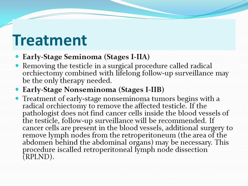Treatment Early-Stage Seminoma (Stages I-IIA) Removing the testicle in a surgical procedure called radical orchiectomy combined with lifelong follow-u