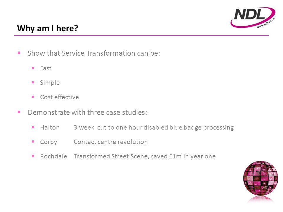 Rochdale – Environmental Services Purchased NDL in September 2009 Transform Environmental Services Strong Stewardship Ethic Specialist Rugged devices using Windows Integration with Civica Flare (APP) and Lagan CRM Target £750k savings over 5 years