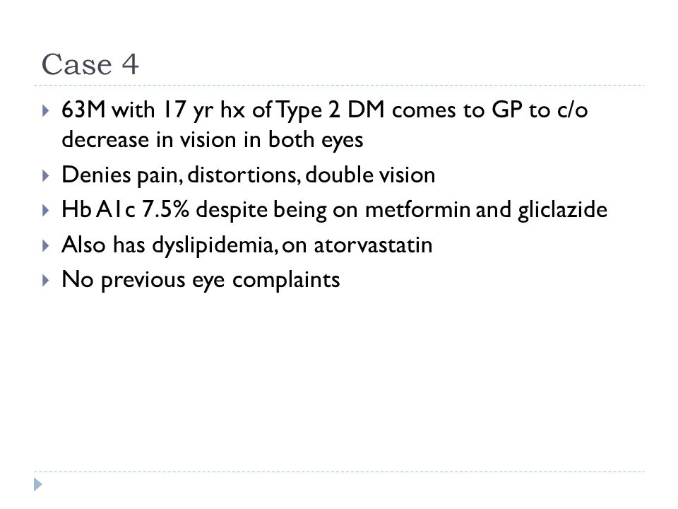 Case 4  63M with 17 yr hx of Type 2 DM comes to GP to c/o decrease in vision in both eyes  Denies pain, distortions, double vision  Hb A1c 7.5% des