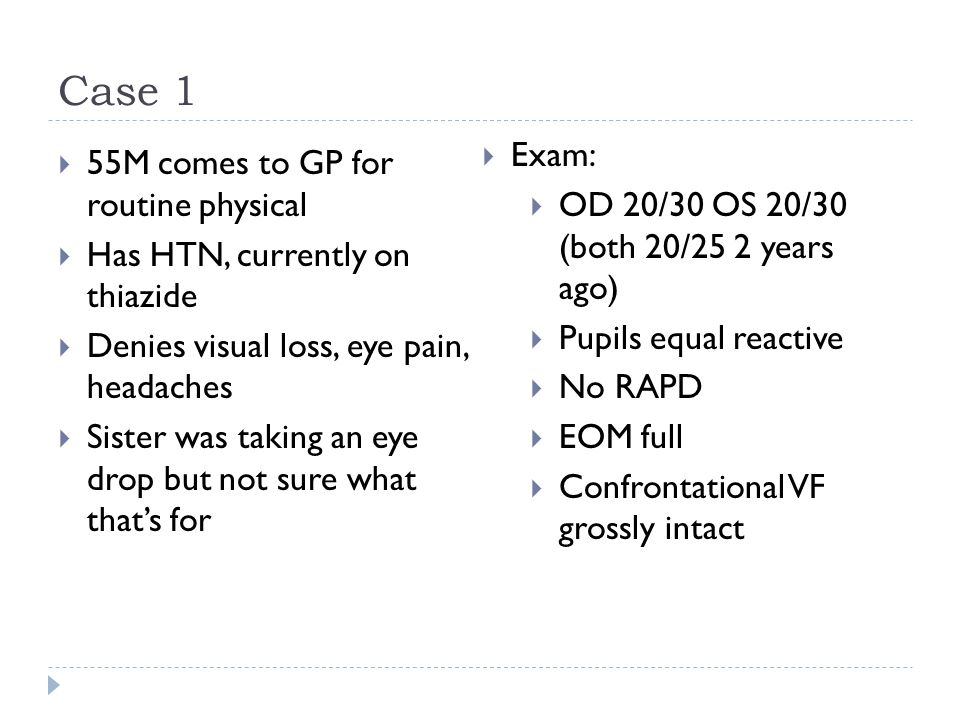 Case 1  55M comes to GP for routine physical  Has HTN, currently on thiazide  Denies visual loss, eye pain, headaches  Sister was taking an eye dr