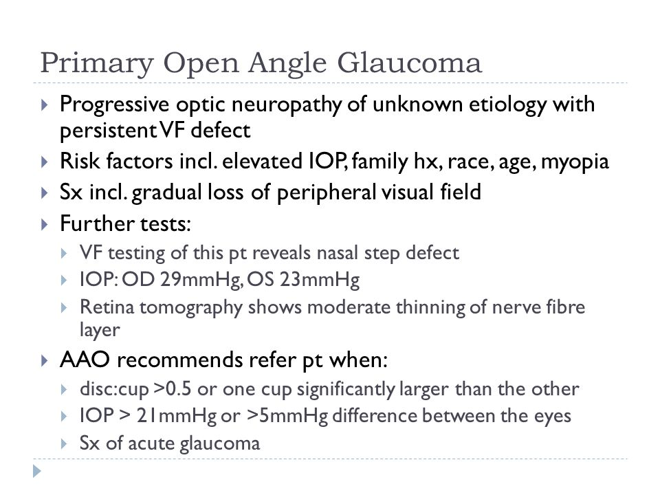 Primary Open Angle Glaucoma  Progressive optic neuropathy of unknown etiology with persistent VF defect  Risk factors incl. elevated IOP, family hx,