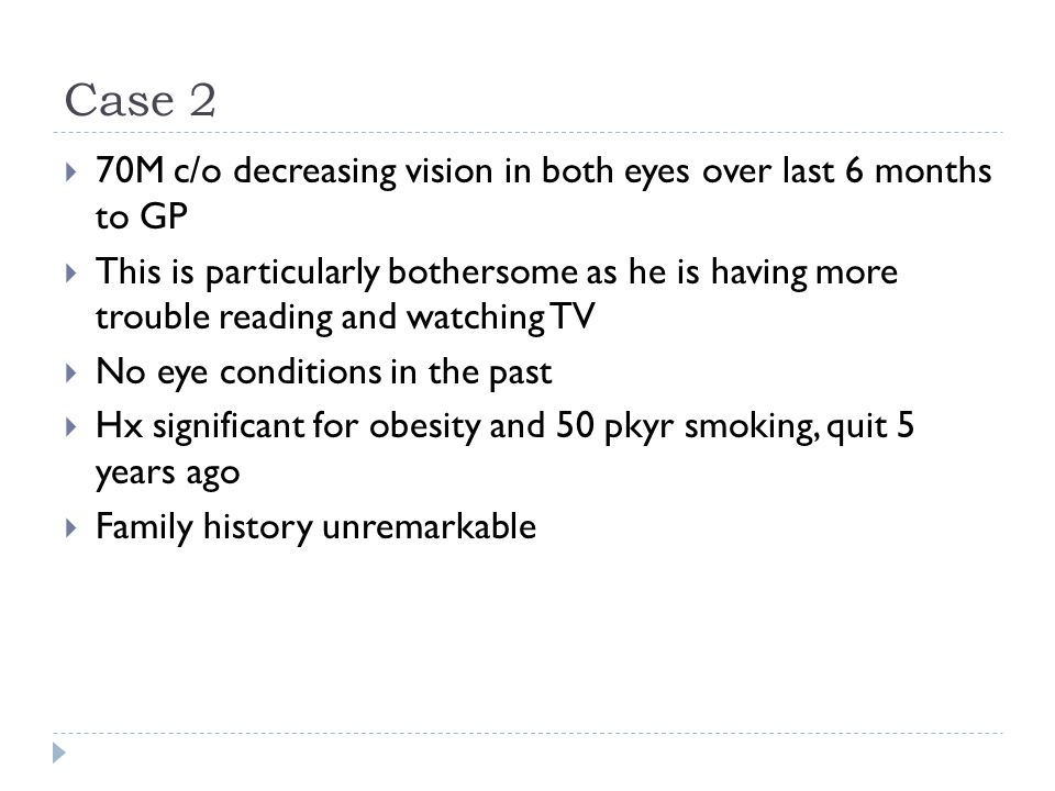 Case 2  70M c/o decreasing vision in both eyes over last 6 months to GP  This is particularly bothersome as he is having more trouble reading and wa