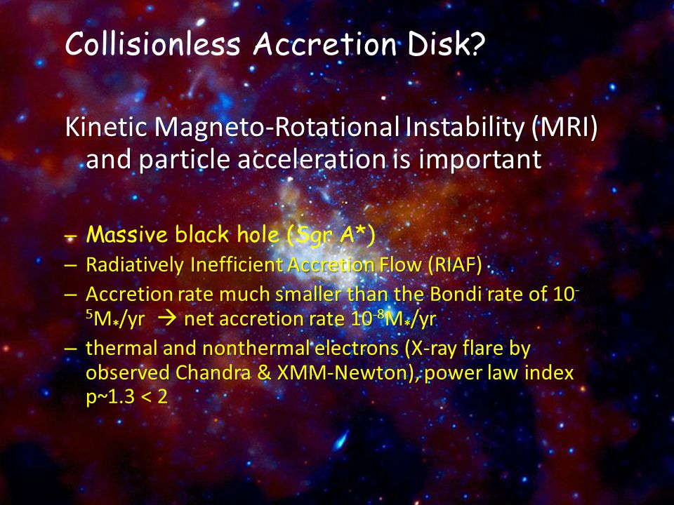 Collisionless Accretion Disk? Kinetic Magneto-Rotational Instability (MRI) and particle acceleration is important – Massive black hole (Sgr A*) – Radi