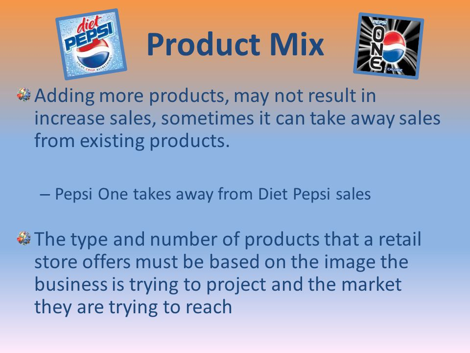 Product Mix Adding more products, may not result in increase sales, sometimes it can take away sales from existing products. – Pepsi One takes away fr