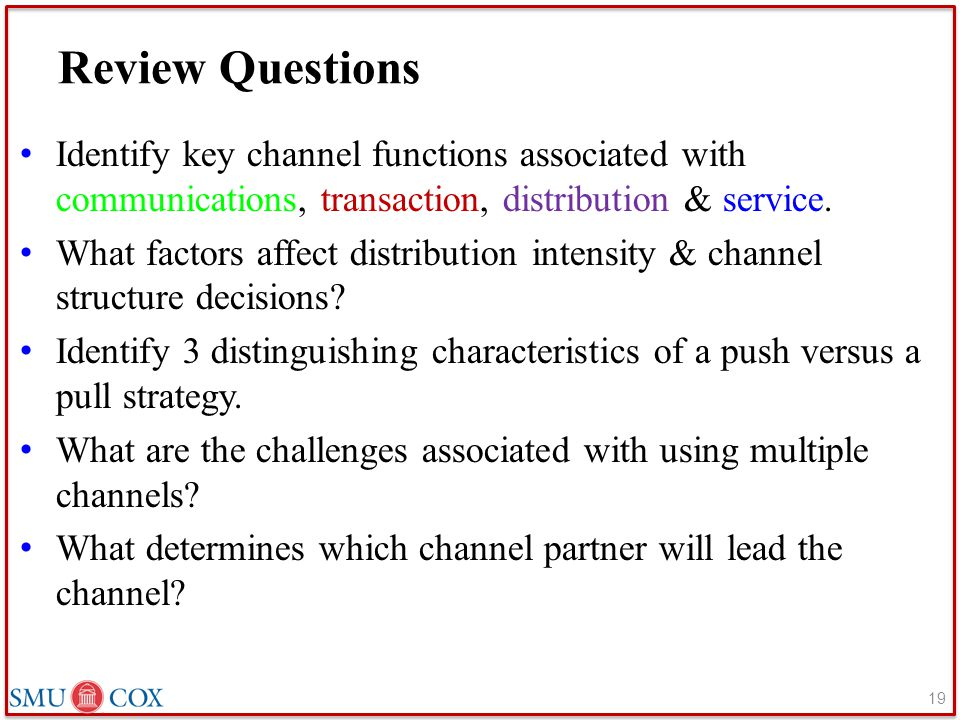 Review Questions Identify key channel functions associated with communications, transaction, distribution & service. What factors affect distribution