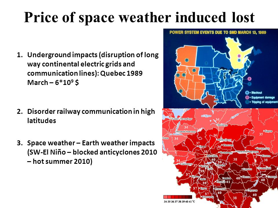 Price of space weather induced lost 1.Underground impacts (disruption of long way continental electric grids and communication lines): Quebec 1989 March – 6*10 9 $ 2.Disorder railway communication in high latitudes 3.Space weather – Earth weather impacts (SW-El Niño – blocked anticyclones 2010 – hot summer 2010)