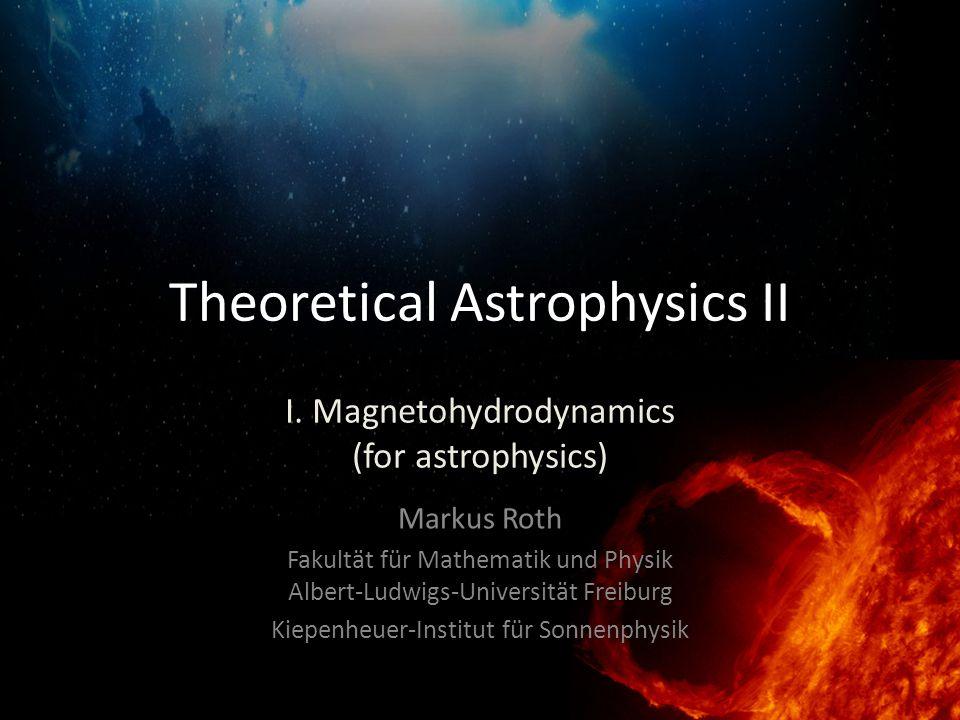 Theoretical Astrophysics II Markus Roth Fakultät für Mathematik und Physik Albert-Ludwigs-Universität Freiburg Kiepenheuer-Institut für Sonnenphysik I