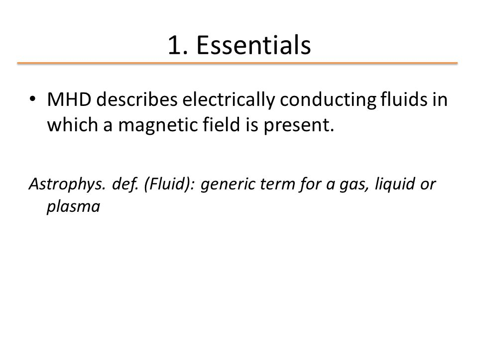 1. Essentials MHD describes electrically conducting fluids in which a magnetic field is present. Astrophys. def. (Fluid): generic term for a gas, liqu