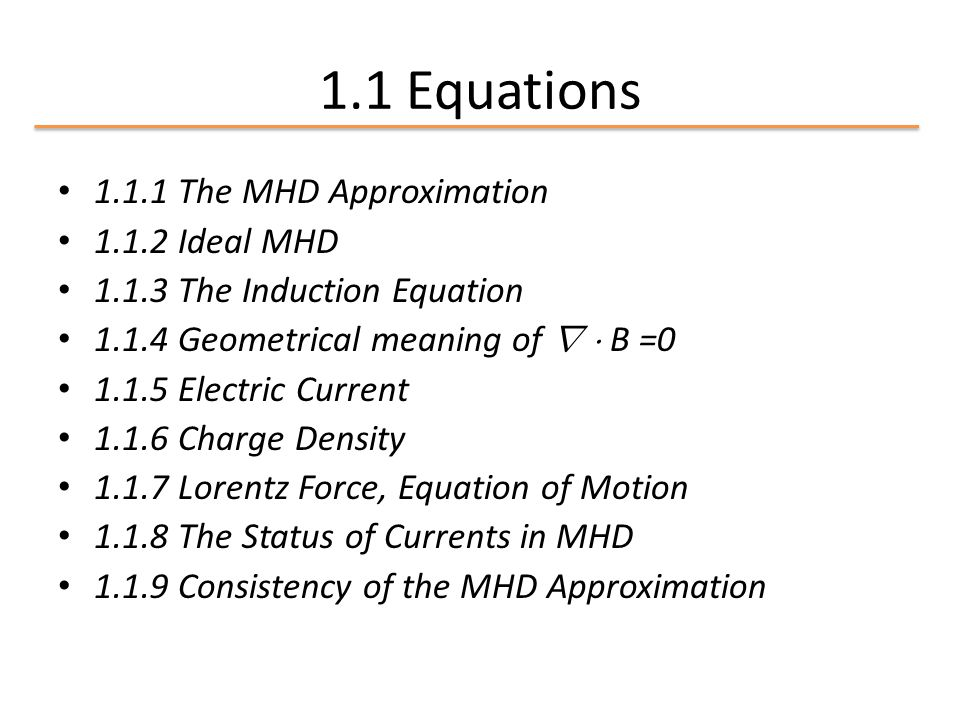 1.1 Equations 1.1.1 The MHD Approximation 1.1.2 Ideal MHD 1.1.3 The Induction Equation 1.1.4 Geometrical meaning of r ¢ B =0 1.1.5 Electric Current 1.
