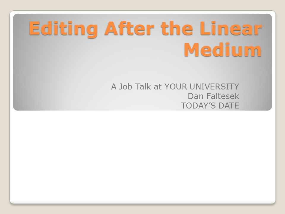 Editing After the Linear Medium A Job Talk at YOUR UNIVERSITY Dan Faltesek TODAY'S DATE